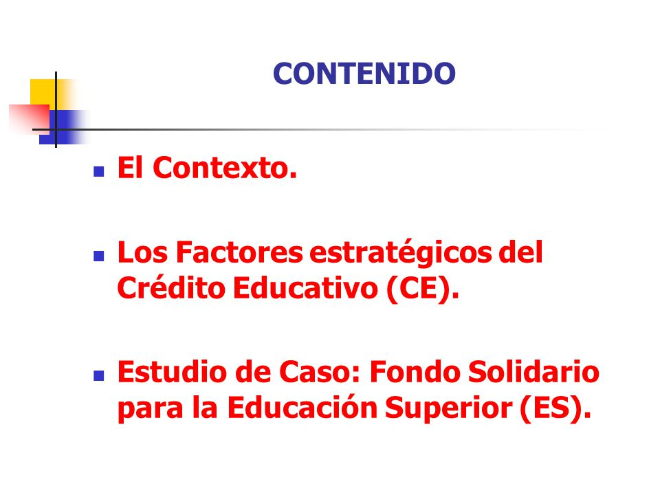 CONTENIDO El Contexto. Los Factores estratégicos del Crédito Educativo (CE). Estudio de Caso: Fondo Solidario para la Educación Superior (ES).