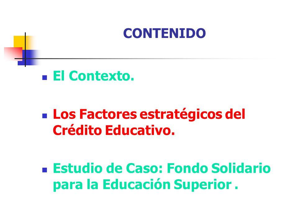 CONTENIDO El Contexto. Los Factores estratégicos del Crédito Educativo. Estudio de Caso: Fondo Solidario para la Educación Superior.