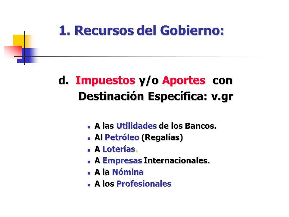 1. Recursos del Gobierno: d. Impuestos y/o Aportes con Destinación Específica: v.gr Destinación Específica: v.gr A las Utilidades de los Bancos. A las