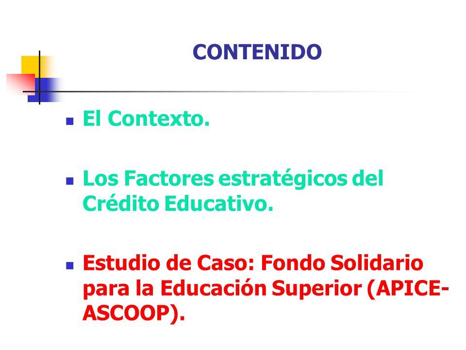 CONTENIDO El Contexto. Los Factores estratégicos del Crédito Educativo. Estudio de Caso: Fondo Solidario para la Educación Superior (APICE- ASCOOP).
