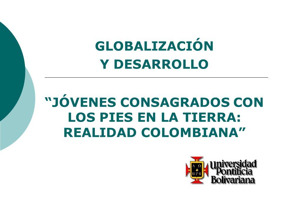 GLOBALIZACIÓN Y DESARROLLO JÓVENES CONSAGRADOS CON LOS PIES EN LA TIERRA: REALIDAD COLOMBIANA