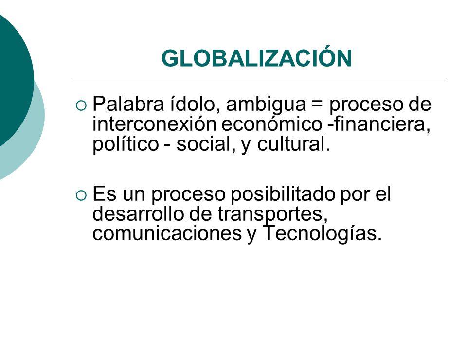 GLOBALIZACIÓN Palabra ídolo, ambigua = proceso de interconexión económico -financiera, político - social, y cultural. Es un proceso posibilitado por e