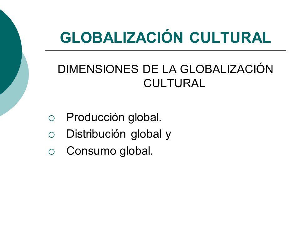 GLOBALIZACIÓN CULTURAL DIMENSIONES DE LA GLOBALIZACIÓN CULTURAL Producción global. Distribución global y Consumo global.