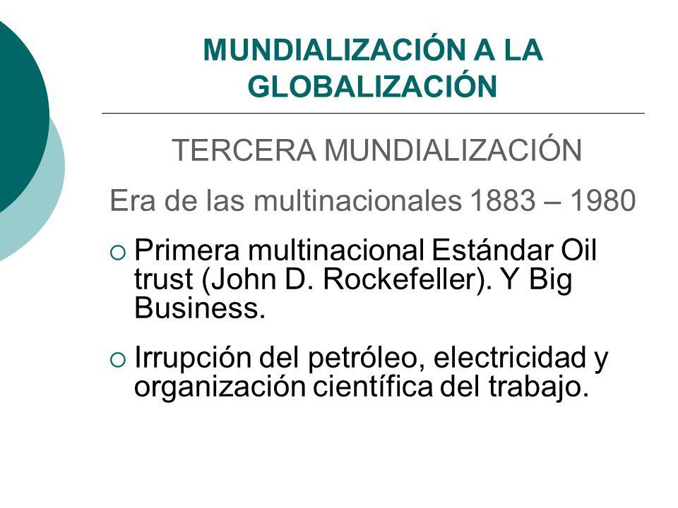 MUNDIALIZACIÓN A LA GLOBALIZACIÓN TERCERA MUNDIALIZACIÓN Era de las multinacionales 1883 – 1980 Primera multinacional Estándar Oil trust (John D. Rock