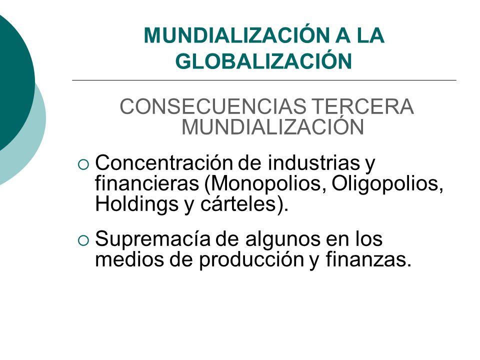 MUNDIALIZACIÓN A LA GLOBALIZACIÓN CONSECUENCIAS TERCERA MUNDIALIZACIÓN Concentración de industrias y financieras (Monopolios, Oligopolios, Holdings y