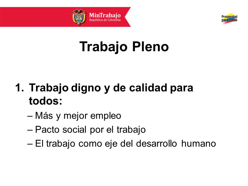 Trabajo Pleno 1.Trabajo digno y de calidad para todos: –Más y mejor empleo –Pacto social por el trabajo –El trabajo como eje del desarrollo humano