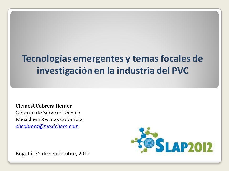 Tecnologías emergentes y temas focales de investigación en la industria del PVC Cleinest Cabrera Hemer Gerente de Servicio Técnico Mexichem Resinas Colombia chcabrera@mexichem.com Bogotá, 25 de septiembre, 2012