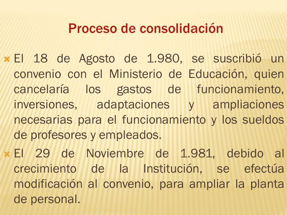 Proceso de consolidación El 18 de Agosto de 1.980, se suscribió un convenio con el Ministerio de Educación, quien cancelaría los gastos de funcionamie