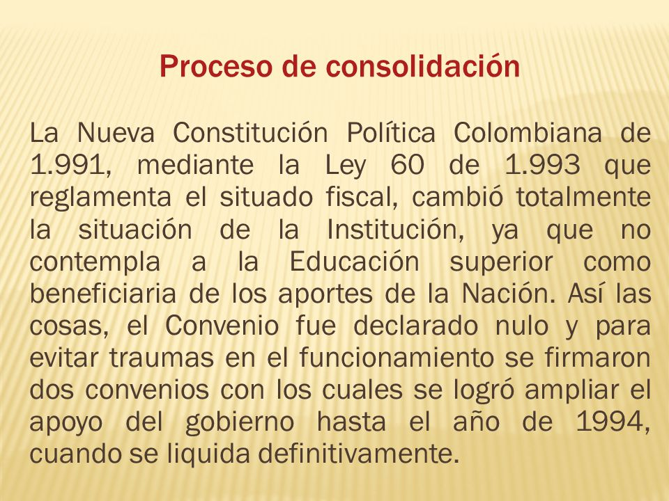 Proceso de consolidación La Nueva Constitución Política Colombiana de 1.991, mediante la Ley 60 de 1.993 que reglamenta el situado fiscal, cambió totalmente la situación de la Institución, ya que no contempla a la Educación superior como beneficiaria de los aportes de la Nación.