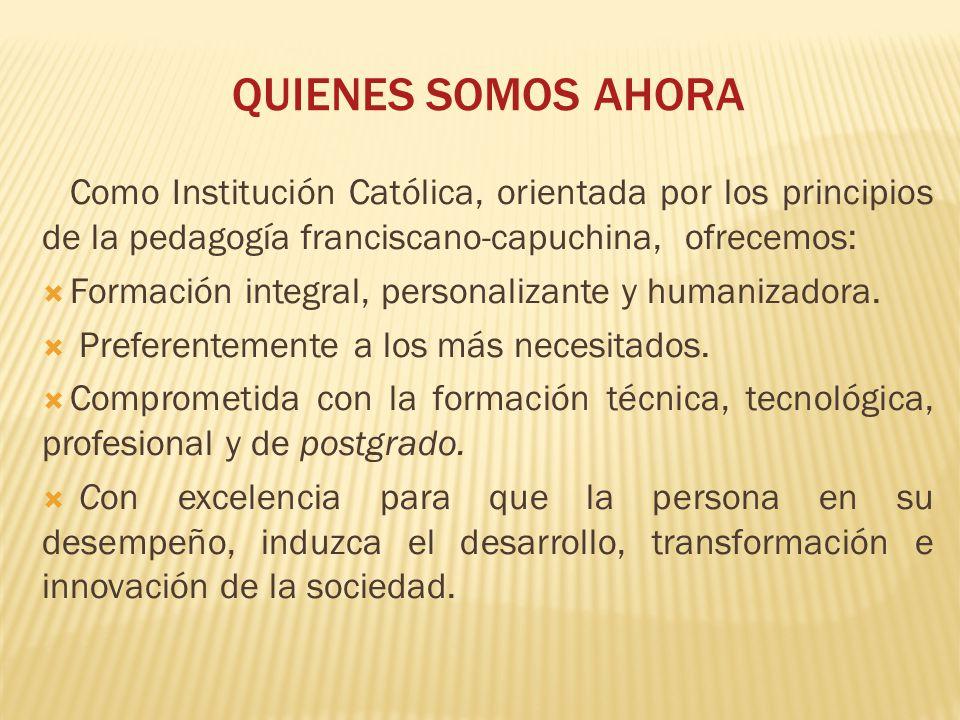 QUIENES SOMOS AHORA Como Institución Católica, orientada por los principios de la pedagogía franciscano-capuchina, ofrecemos: Formación integral, personalizante y humanizadora.