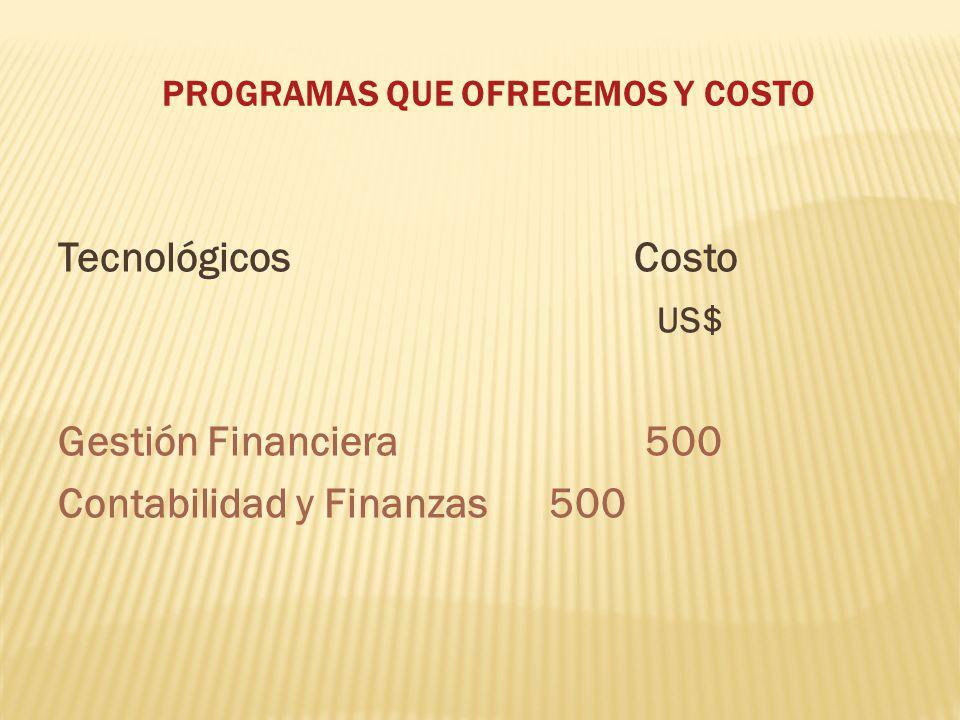PROGRAMAS QUE OFRECEMOS Y COSTO TecnológicosCosto US$ Gestión Financiera 500 Contabilidad y Finanzas 500