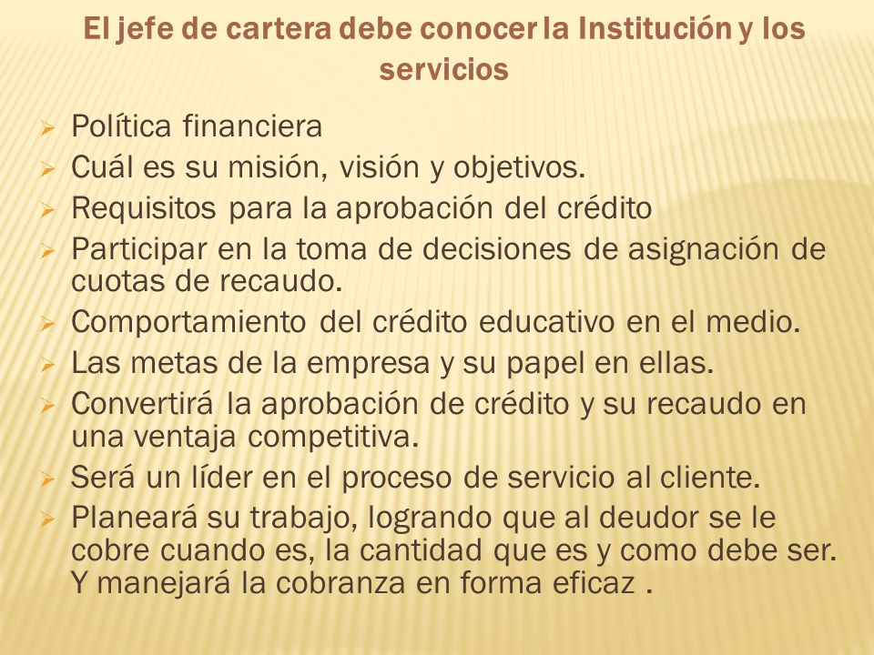 El jefe de cartera debe conocer la Institución y los servicios Política financiera Cuál es su misión, visión y objetivos. Requisitos para la aprobació