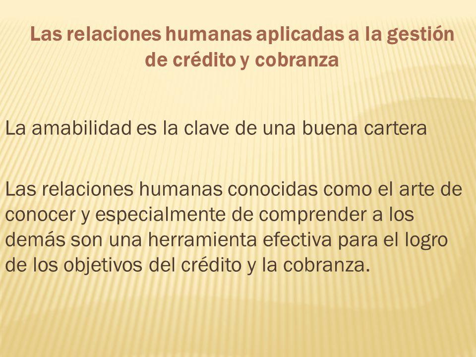 Las relaciones humanas aplicadas a la gestión de crédito y cobranza La amabilidad es la clave de una buena cartera Las relaciones humanas conocidas co