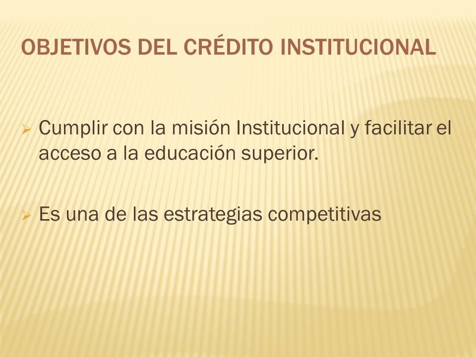 OBJETIVOS DEL CRÉDITO INSTITUCIONAL Cumplir con la misión Institucional y facilitar el acceso a la educación superior. Es una de las estrategias compe