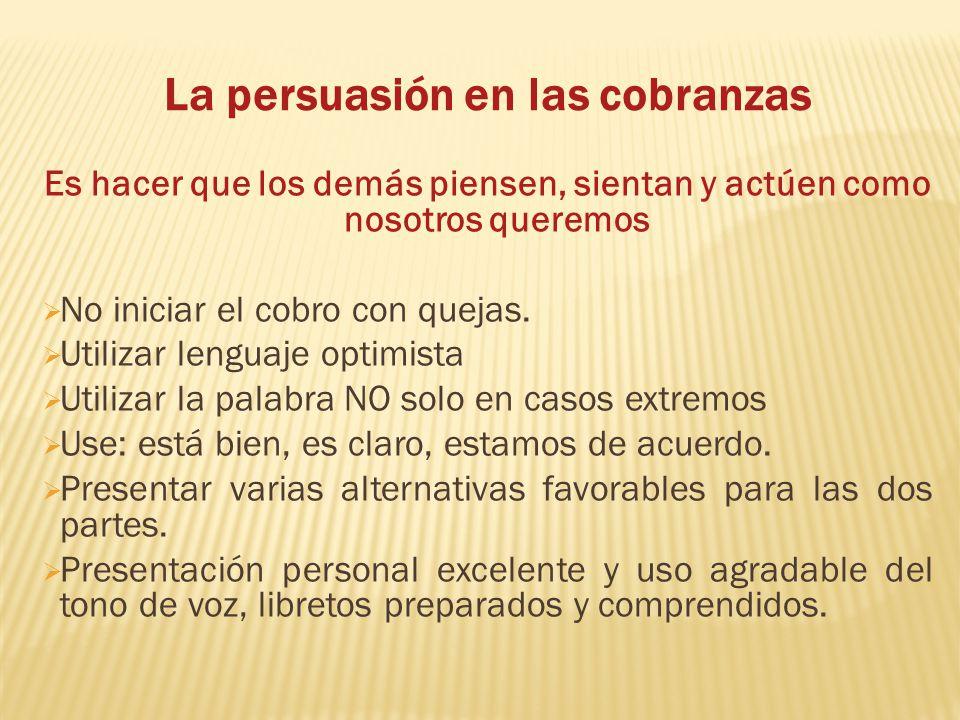 La persuasión en las cobranzas Es hacer que los demás piensen, sientan y actúen como nosotros queremos No iniciar el cobro con quejas. Utilizar lengua