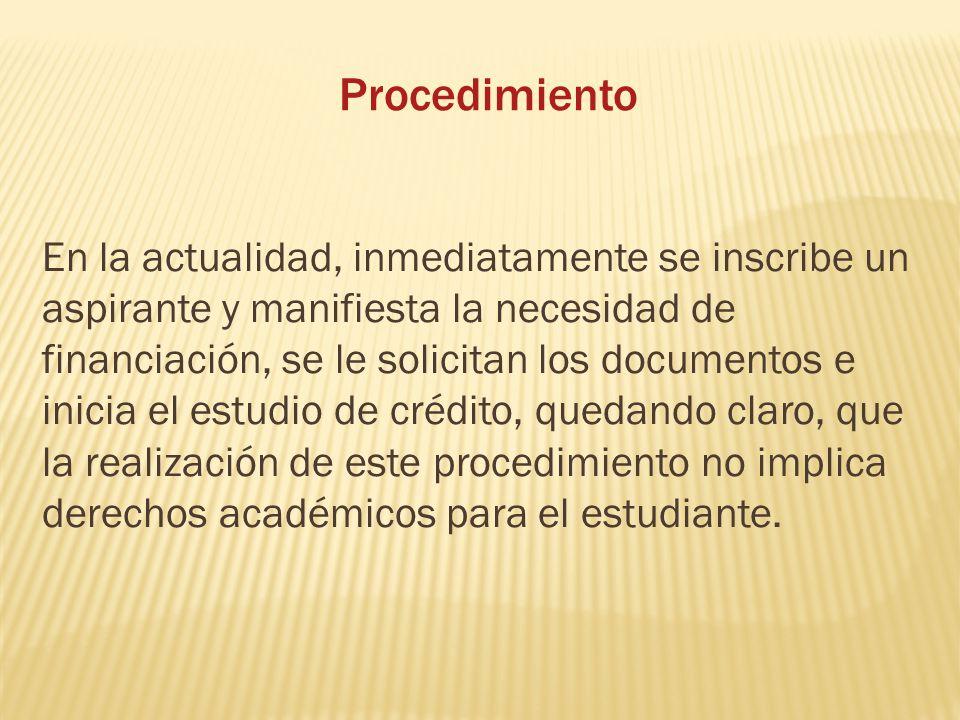 Procedimiento En la actualidad, inmediatamente se inscribe un aspirante y manifiesta la necesidad de financiación, se le solicitan los documentos e in