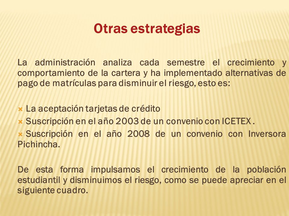 Otras estrategias La administración analiza cada semestre el crecimiento y comportamiento de la cartera y ha implementado alternativas de pago de matrículas para disminuir el riesgo, esto es: La aceptación tarjetas de crédito Suscripción en el año 2003 de un convenio con ICETEX.