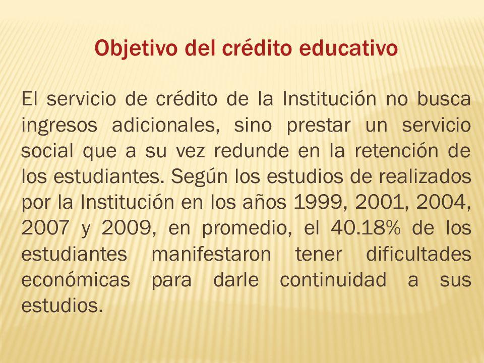 Objetivo del crédito educativo El servicio de crédito de la Institución no busca ingresos adicionales, sino prestar un servicio social que a su vez re