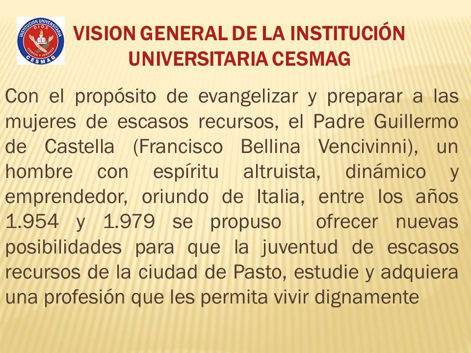 VISION GENERAL DE LA INSTITUCIÓN UNIVERSITARIA CESMAG Con el propósito de evangelizar y preparar a las mujeres de escasos recursos, el Padre Guillermo
