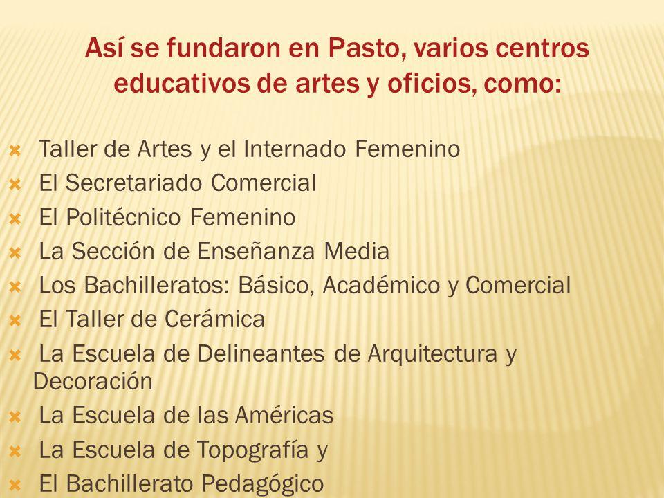 Así se fundaron en Pasto, varios centros educativos de artes y oficios, como: Taller de Artes y el Internado Femenino El Secretariado Comercial El Pol
