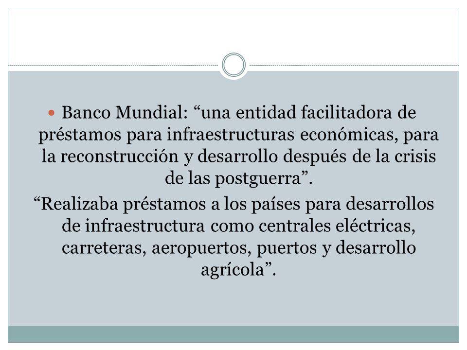 Banco Mundial: una entidad facilitadora de préstamos para infraestructuras económicas, para la reconstrucción y desarrollo después de la crisis de las postguerra.