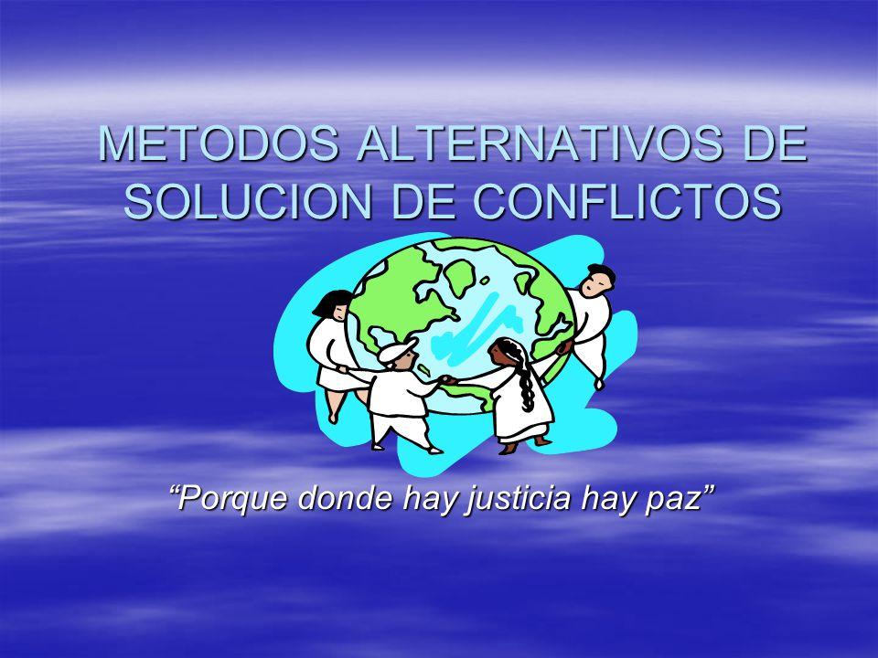 METODOS ALTERNATIVOS DE SOLUCION DE CONFLICTOS Porque donde hay justicia hay paz
