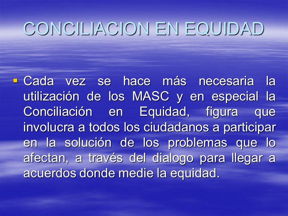 CONCILIACION EN EQUIDAD Cada vez se hace más necesaria la utilización de los MASC y en especial la Conciliación en Equidad, figura que involucra a todos los ciudadanos a participar en la solución de los problemas que lo afectan, a través del dialogo para llegar a acuerdos donde medie la equidad.