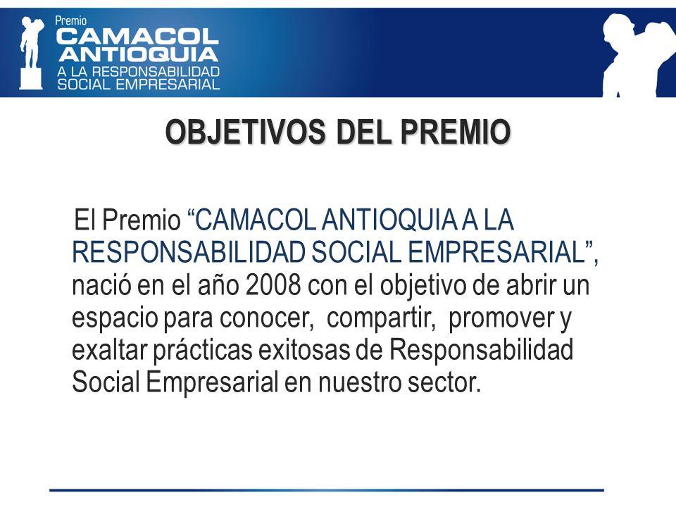 OBJETIVOS DEL PREMIO El Premio CAMACOL ANTIOQUIA A LA RESPONSABILIDAD SOCIAL EMPRESARIAL, nació en el año 2008 con el objetivo de abrir un espacio para conocer, compartir, promover y exaltar prácticas exitosas de Responsabilidad Social Empresarial en nuestro sector.