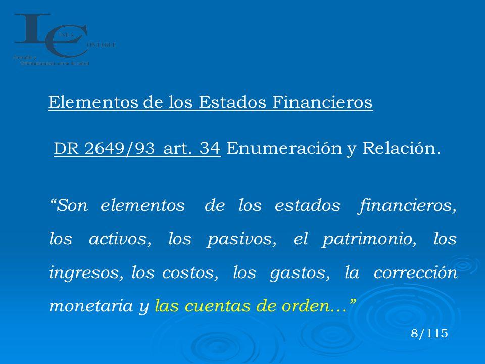 Elementos de los Estados Financieros DR 2649/93 art. 34 Enumeración y Relación. Son elementos de los estados financieros, los activos, los pasivos, el