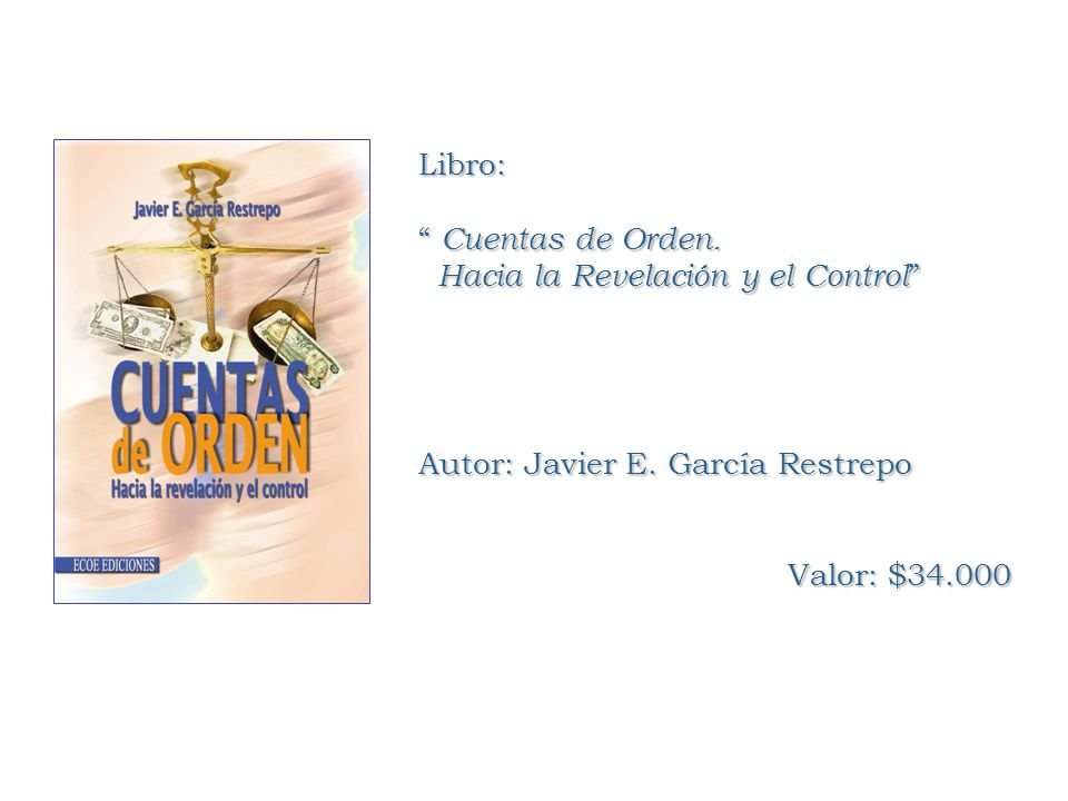Libro: Cuentas de Orden. Cuentas de Orden. Hacia la Revelación y el Control Hacia la Revelación y el Control Autor: Javier E. García Restrepo Valor: $