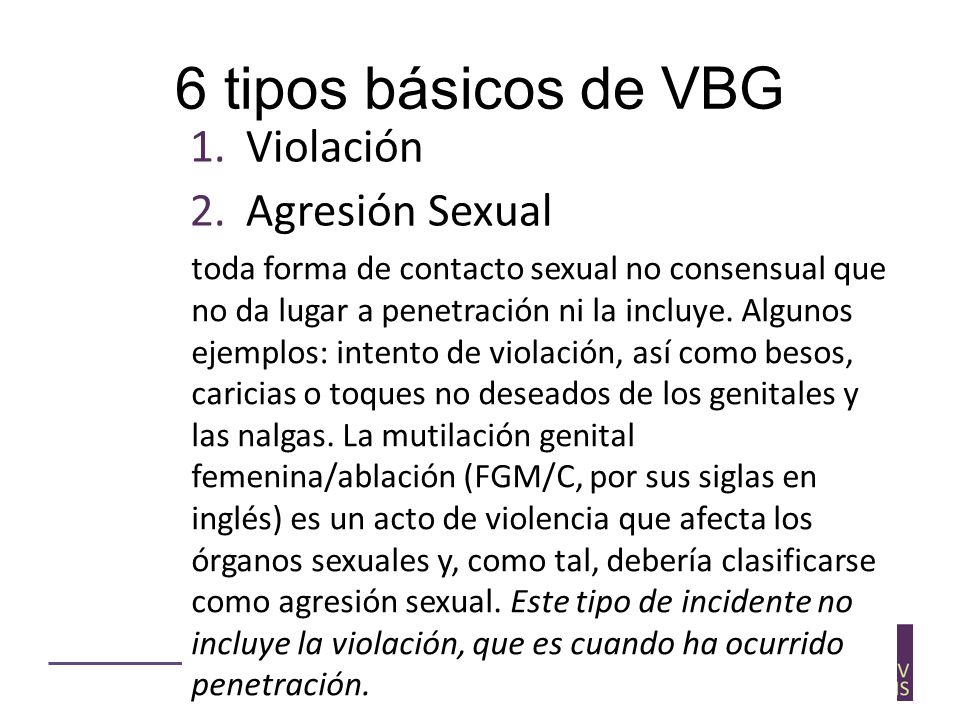 6 tipos básicos de VBG 1.Violación 2.Agresión Sexual 3.Physical assault 4.Forced marriage 5.Denial of resources, opportunities and services 6.Psychological/ emotional abuse toda forma de contacto sexual no consensual que no da lugar a penetración ni la incluye.