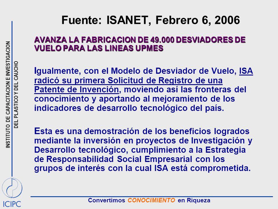 INSTITUTO DE CAPACITACION E INVESTIGACION DEL PLASTICO Y DEL CAUCHO Convertimos CONOCIMIENTO en Riqueza Fuente: ISANET, Febrero 6, 2006 AVANZA LA FABRICACION DE 49.000 DESVIADORES DE VUELO PARA LAS LINEAS UPMES I gualmente, con el Modelo de Desviador de Vuelo, ISA radicó su primera Solicitud de Registro de una Patente de Invención, moviendo así las fronteras del conocimiento y aportando al mejoramiento de los indicadores de desarrollo tecnológico del país.