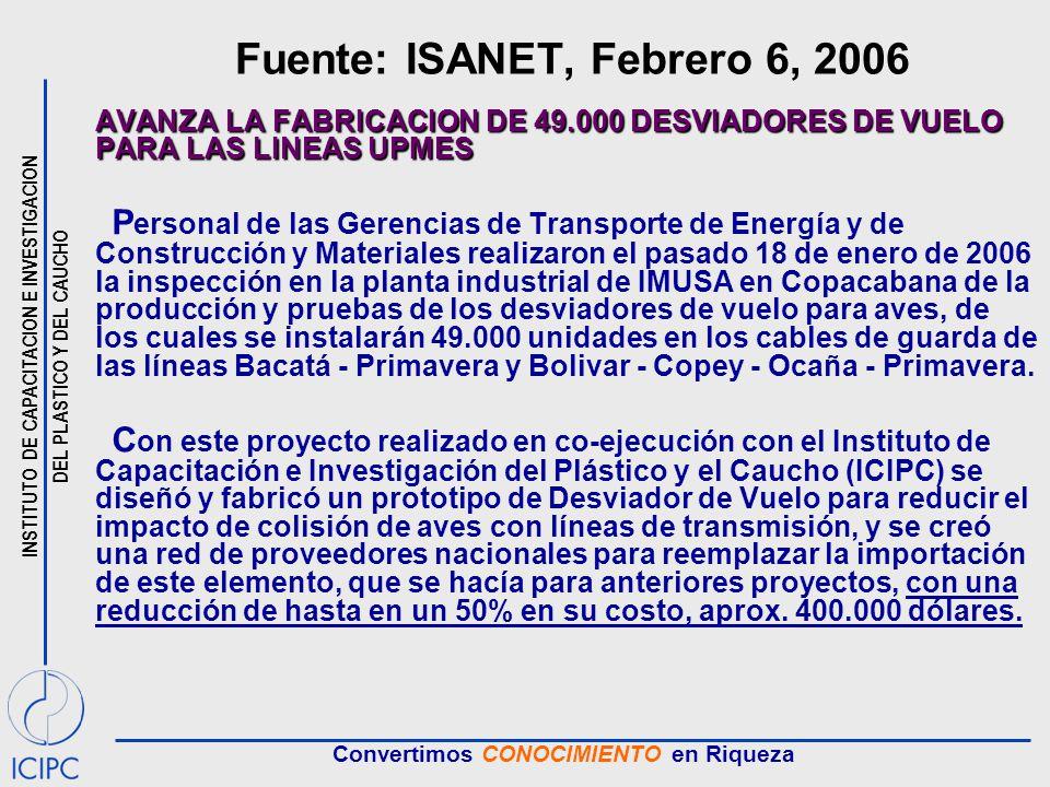 INSTITUTO DE CAPACITACION E INVESTIGACION DEL PLASTICO Y DEL CAUCHO Convertimos CONOCIMIENTO en Riqueza Fuente: ISANET, Febrero 6, 2006 AVANZA LA FABRICACION DE 49.000 DESVIADORES DE VUELO PARA LAS LINEAS UPMES P ersonal de las Gerencias de Transporte de Energía y de Construcción y Materiales realizaron el pasado 18 de enero de 2006 la inspección en la planta industrial de IMUSA en Copacabana de la producción y pruebas de los desviadores de vuelo para aves, de los cuales se instalarán 49.000 unidades en los cables de guarda de las líneas Bacatá - Primavera y Bolivar - Copey - Ocaña - Primavera.