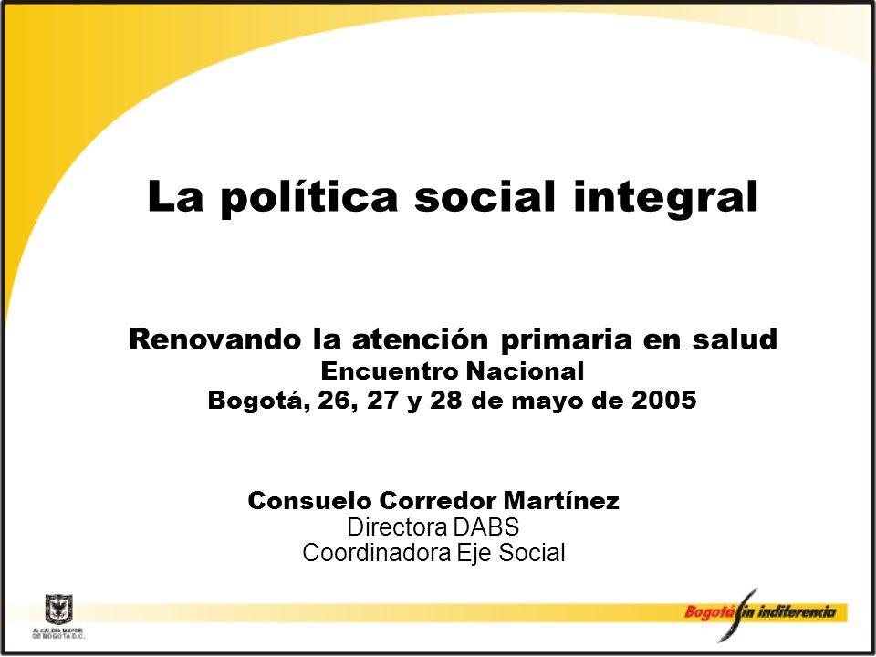 La política social integral Renovando la atención primaria en salud Encuentro Nacional Bogotá, 26, 27 y 28 de mayo de 2005 Consuelo Corredor Martínez Directora DABS Coordinadora Eje Social