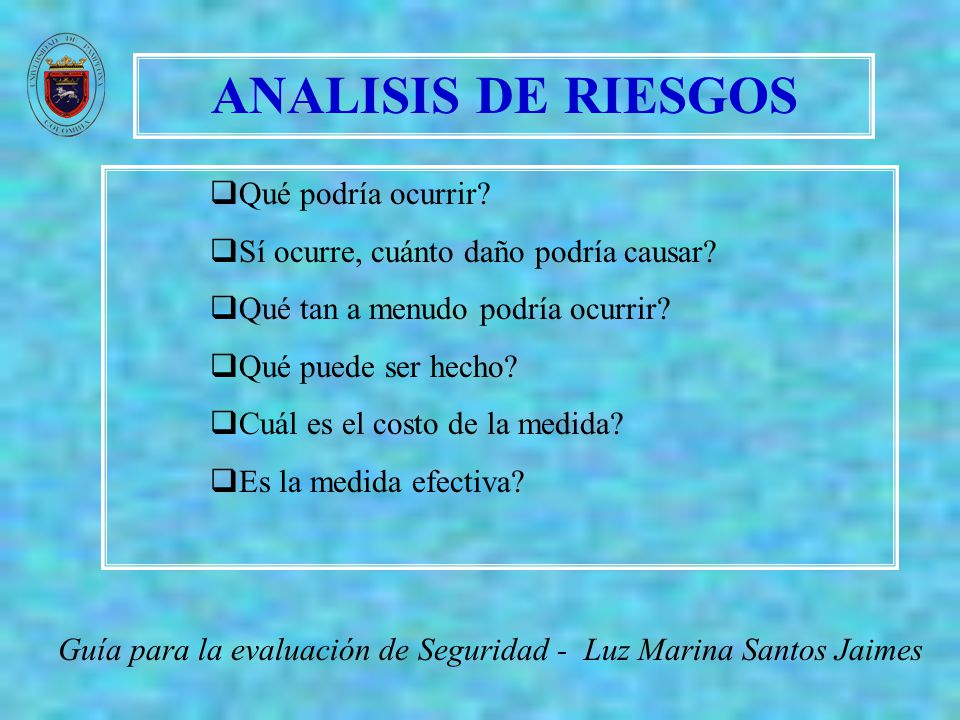 ANALISIS DE RIESGOS Guía para la evaluación de Seguridad - Luz Marina Santos Jaimes Qué podría ocurrir? Sí ocurre, cuánto daño podría causar? Qué tan