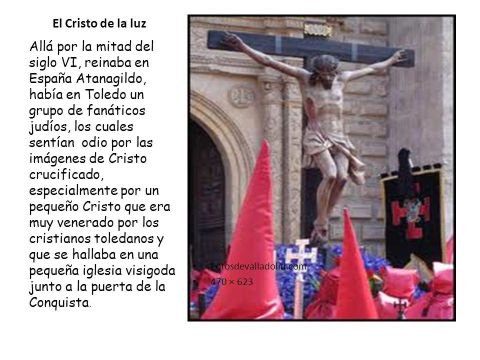 El Cristo de la luz Fotosdevalladolid.com 470 × 623 Allá por la mitad del siglo VI, reinaba en España Atanagildo, había en Toledo un grupo de fanático