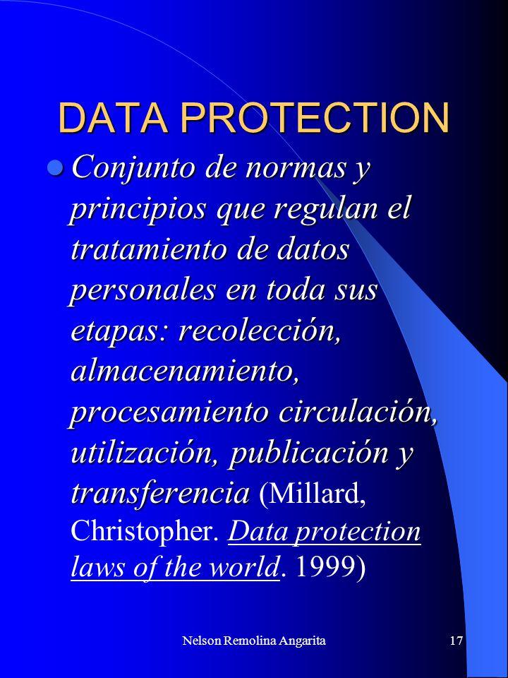 Nelson Remolina Angarita17 DATA PROTECTION Conjunto de normas y principios que regulan el tratamiento de datos personales en toda sus etapas: recolecc