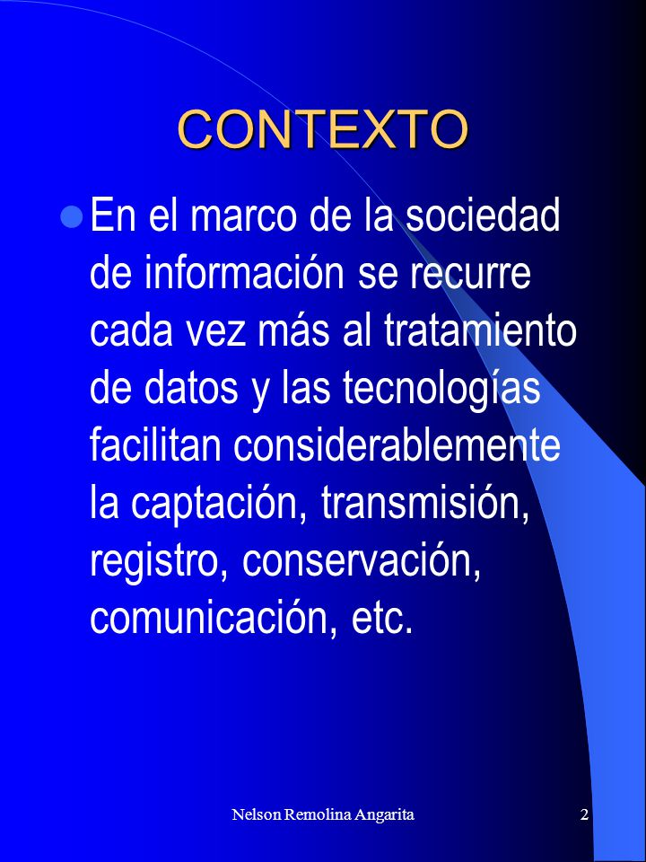 Nelson Remolina Angarita2 CONTEXTO En el marco de la sociedad de información se recurre cada vez más al tratamiento de datos y las tecnologías facilit