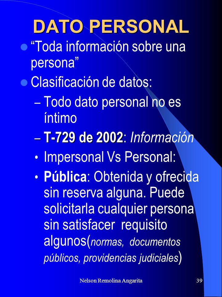 Nelson Remolina Angarita39 DATO PERSONAL Toda información sobre una persona Clasificación de datos: – Todo dato personal no es íntimo – T-729 de 2002
