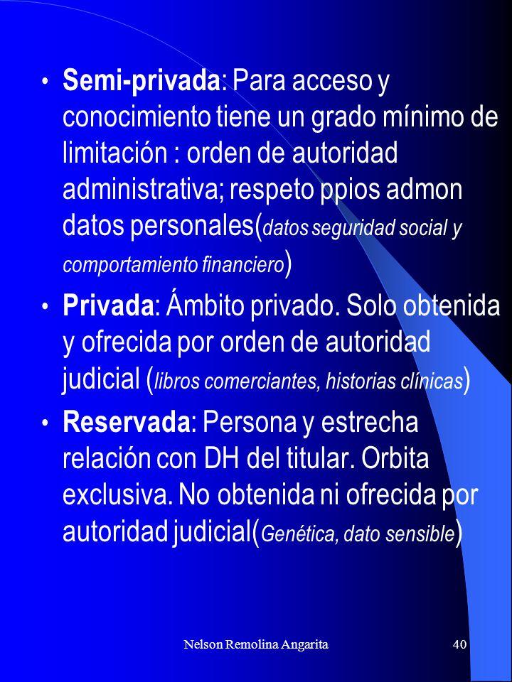 Nelson Remolina Angarita40 Semi-privada : Para acceso y conocimiento tiene un grado mínimo de limitación : orden de autoridad administrativa; respeto