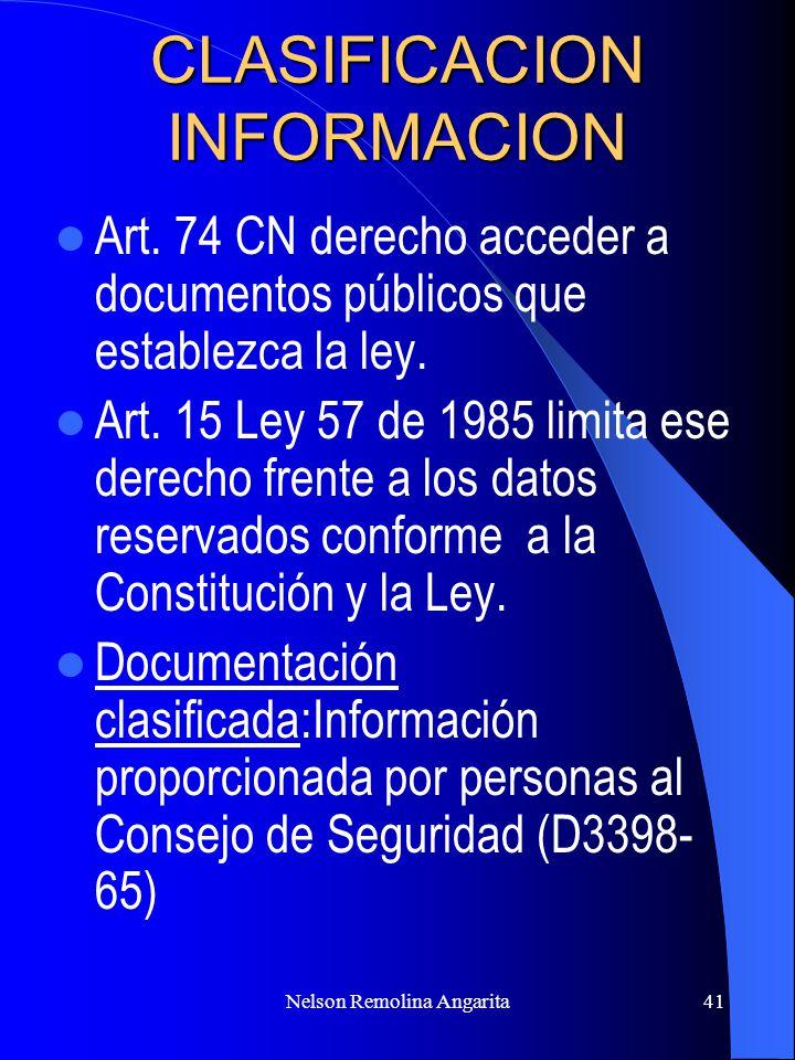 Nelson Remolina Angarita41 CLASIFICACION INFORMACION Art. 74 CN derecho acceder a documentos públicos que establezca la ley. Art. 15 Ley 57 de 1985 li