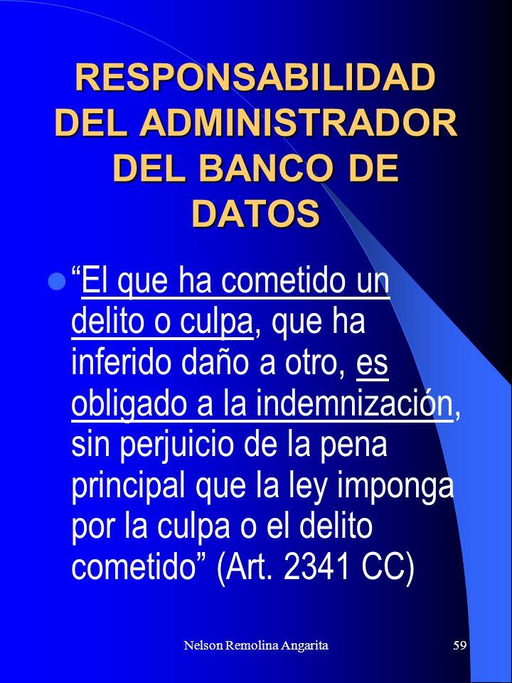 Nelson Remolina Angarita59 RESPONSABILIDAD DEL ADMINISTRADOR DEL BANCO DE DATOS El que ha cometido un delito o culpa, que ha inferido daño a otro, es