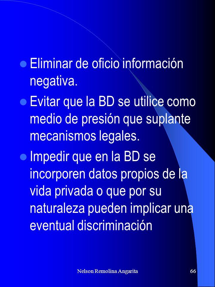 Nelson Remolina Angarita66 Eliminar de oficio información negativa. Evitar que la BD se utilice como medio de presión que suplante mecanismos legales.