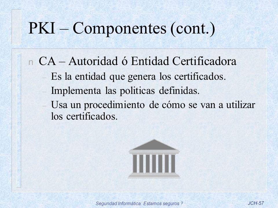 Seguridad Informática: Estamos seguros ?JCH-57 PKI – Componentes (cont.) n CA – Autoridad ó Entidad Certificadora – Es la entidad que genera los certi