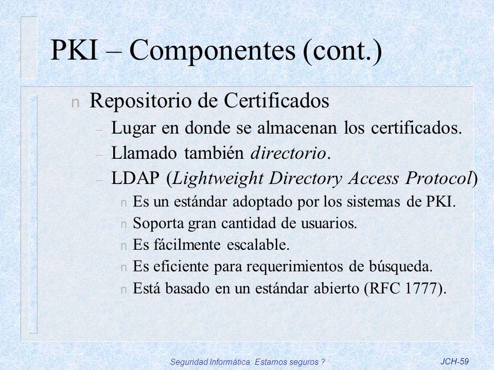 Seguridad Informática: Estamos seguros ?JCH-59 PKI – Componentes (cont.) n Repositorio de Certificados – Lugar en donde se almacenan los certificados.