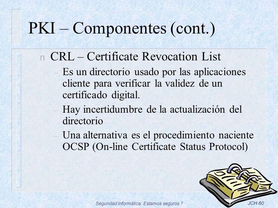 Seguridad Informática: Estamos seguros ?JCH-60 PKI – Componentes (cont.) n CRL – Certificate Revocation List – Es un directorio usado por las aplicaci