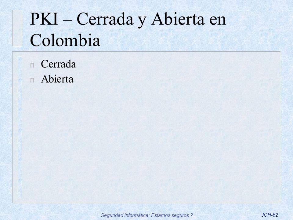 Seguridad Informática: Estamos seguros ?JCH-62 PKI – Cerrada y Abierta en Colombia n Cerrada n Abierta