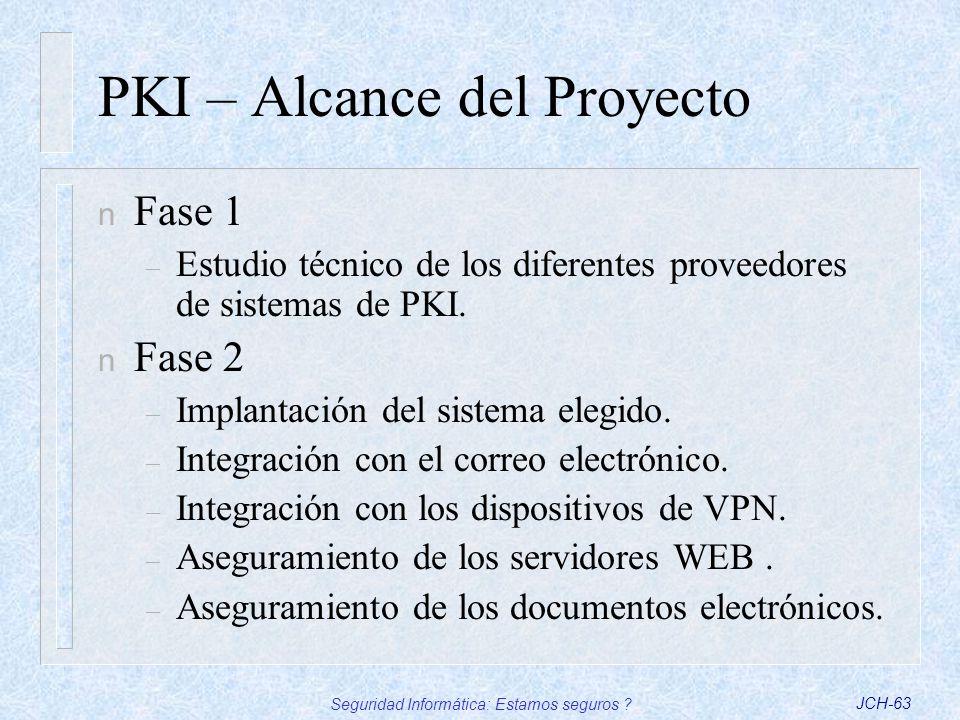 Seguridad Informática: Estamos seguros ?JCH-63 PKI – Alcance del Proyecto n Fase 1 – Estudio técnico de los diferentes proveedores de sistemas de PKI.
