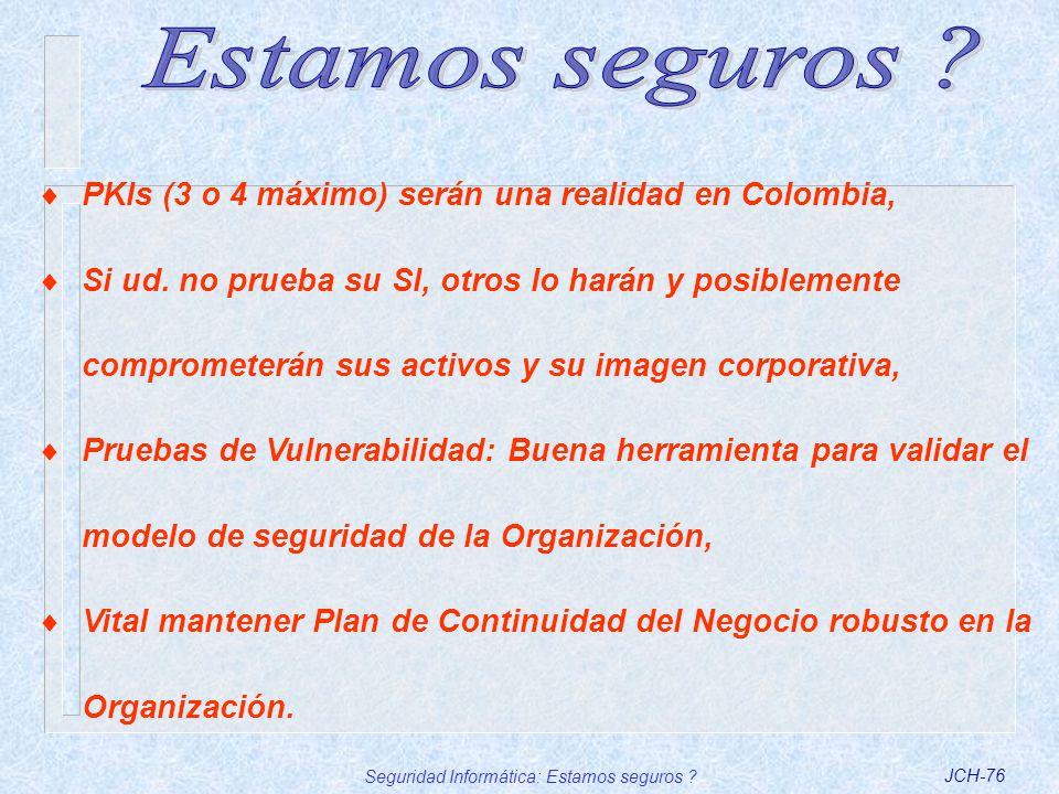 Seguridad Informática: Estamos seguros ?JCH-76 PKIs (3 o 4 máximo) serán una realidad en Colombia, Si ud. no prueba su SI, otros lo harán y posiblemen