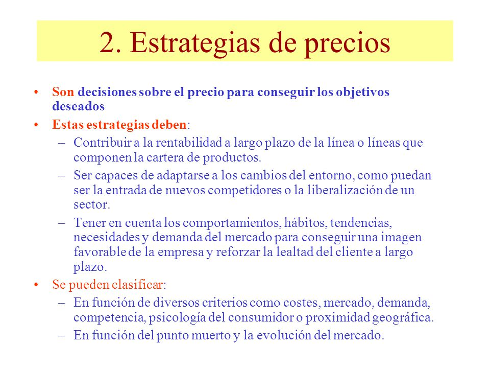 2. Estrategias de precios Son decisiones sobre el precio para conseguir los objetivos deseados Estas estrategias deben: –Contribuir a la rentabilidad